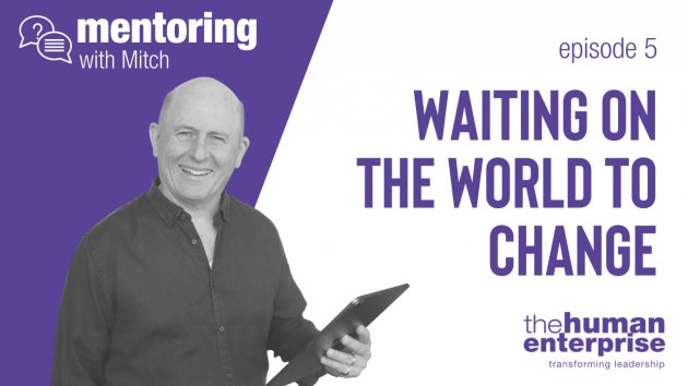 Mentoring with Mitch - Waiting on the World to Change | Leadership Training Sydney | the human enterprise